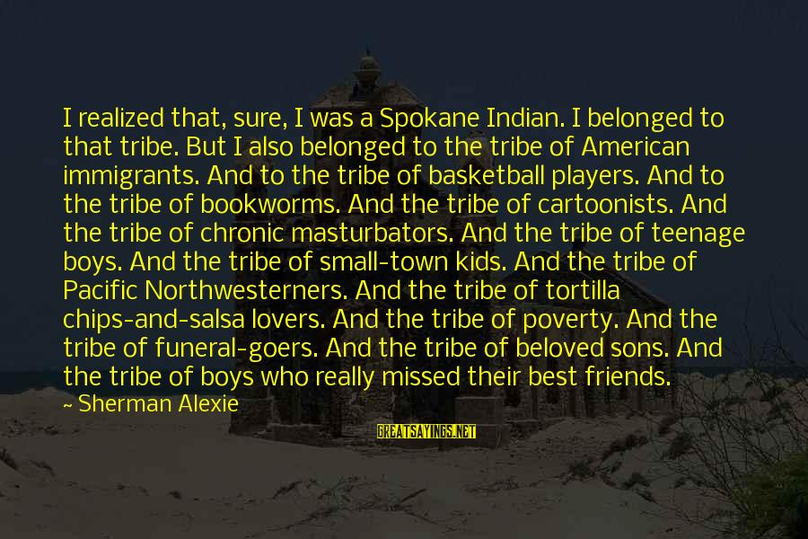 Beloved Friends Sayings By Sherman Alexie: I realized that, sure, I was a Spokane Indian. I belonged to that tribe. But