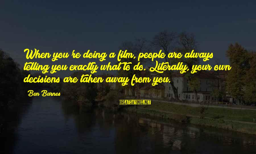 Ben Barnes Sayings By Ben Barnes: When you're doing a film, people are always telling you exactly what to do. Literally,