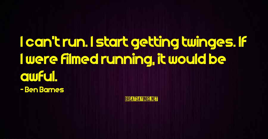 Ben Barnes Sayings By Ben Barnes: I can't run. I start getting twinges. If I were filmed running, it would be