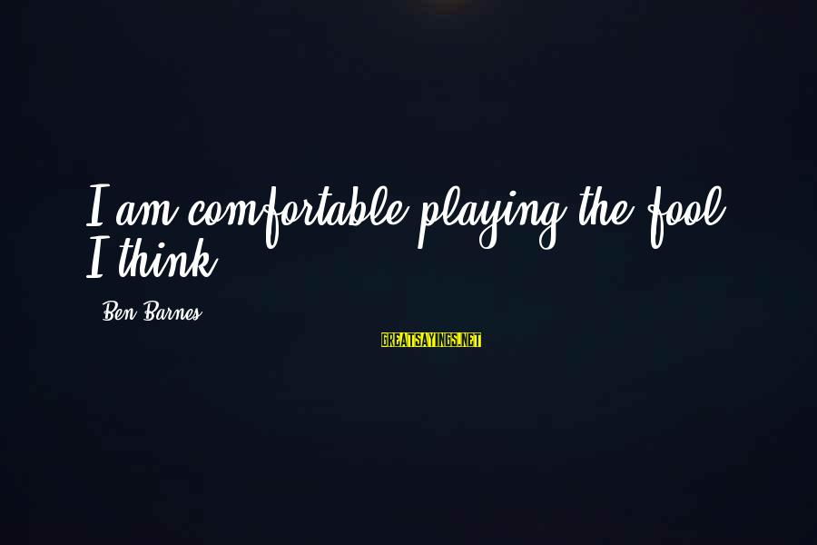 Ben Barnes Sayings By Ben Barnes: I am comfortable playing the fool, I think.