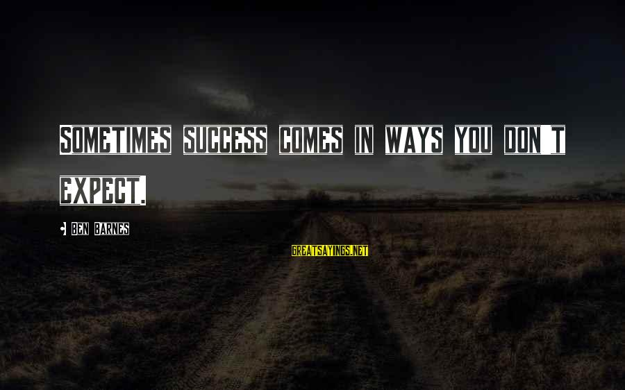 Ben Barnes Sayings By Ben Barnes: Sometimes success comes in ways you don't expect.