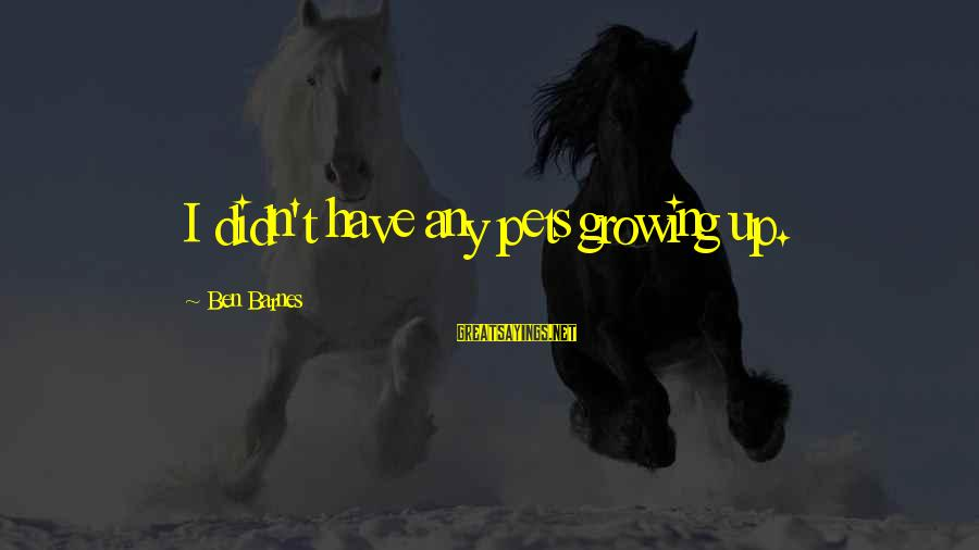 Ben Barnes Sayings By Ben Barnes: I didn't have any pets growing up.