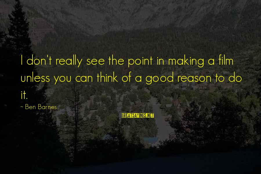 Ben Barnes Sayings By Ben Barnes: I don't really see the point in making a film unless you can think of