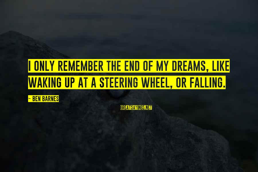 Ben Barnes Sayings By Ben Barnes: I only remember the end of my dreams, like waking up at a steering wheel,