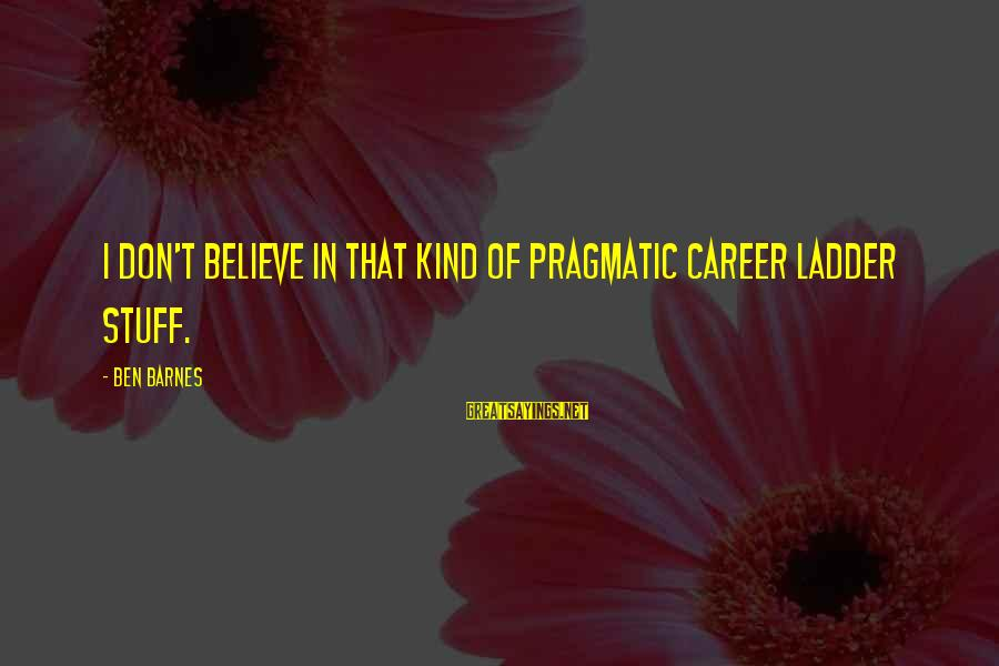 Ben Barnes Sayings By Ben Barnes: I don't believe in that kind of pragmatic career ladder stuff.
