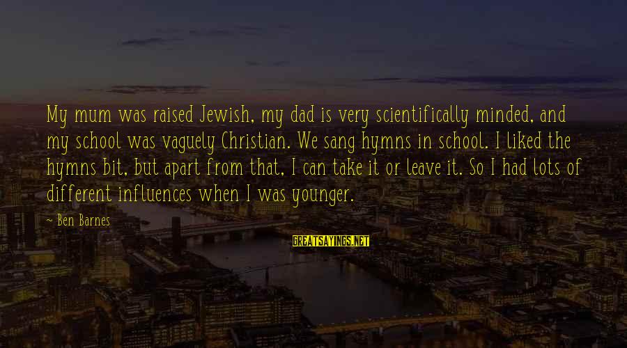 Ben Barnes Sayings By Ben Barnes: My mum was raised Jewish, my dad is very scientifically minded, and my school was