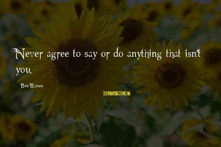 Ben Barnes Sayings By Ben Barnes: Never agree to say or do anything that isn't you.