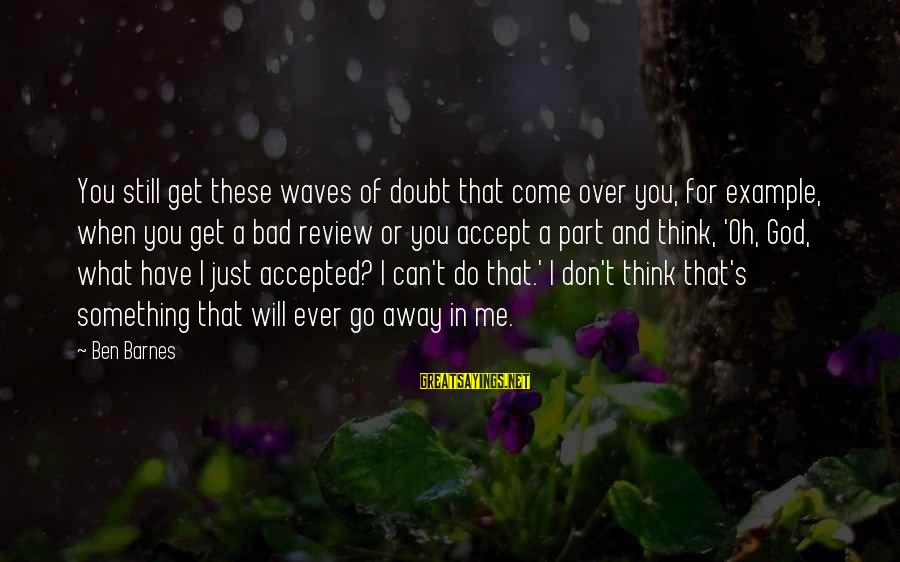 Ben Barnes Sayings By Ben Barnes: You still get these waves of doubt that come over you, for example, when you