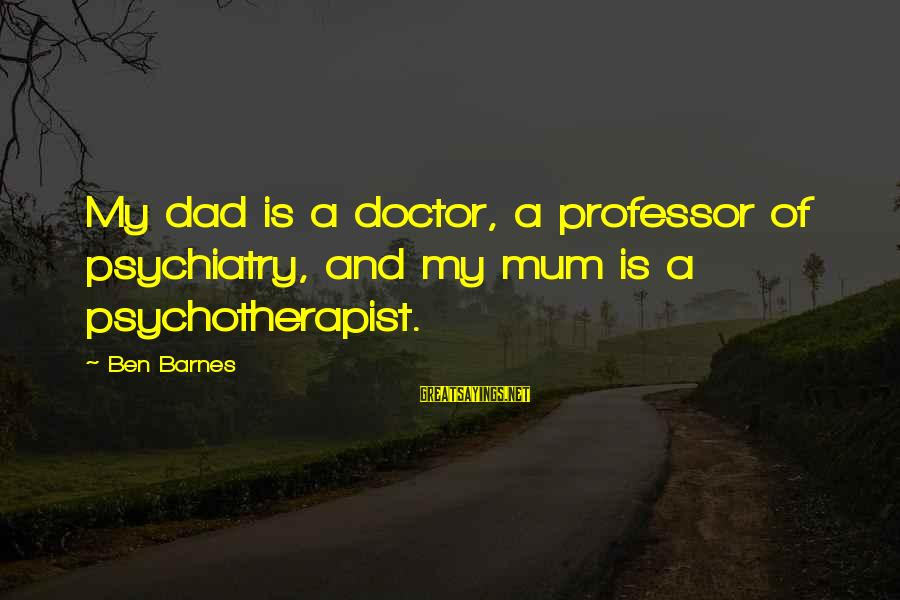 Ben Barnes Sayings By Ben Barnes: My dad is a doctor, a professor of psychiatry, and my mum is a psychotherapist.