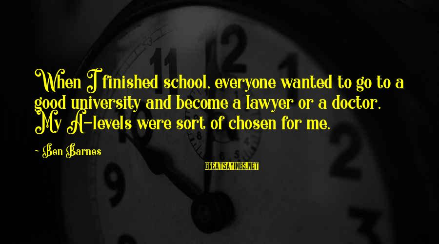 Ben Barnes Sayings By Ben Barnes: When I finished school, everyone wanted to go to a good university and become a
