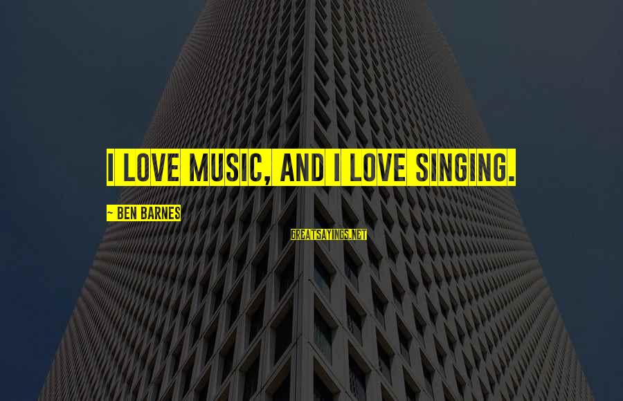 Ben Barnes Sayings By Ben Barnes: I love music, and I love singing.