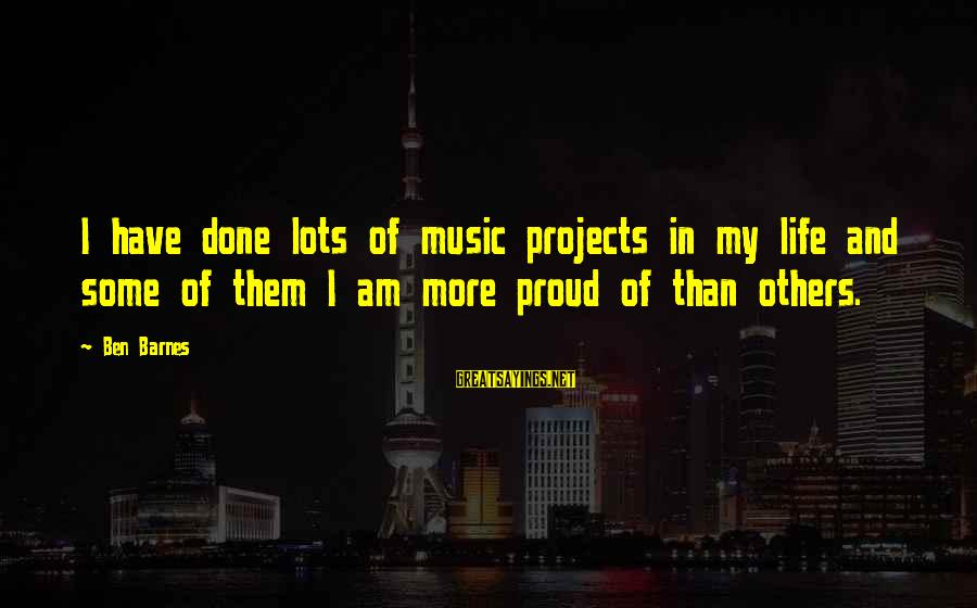 Ben Barnes Sayings By Ben Barnes: I have done lots of music projects in my life and some of them I