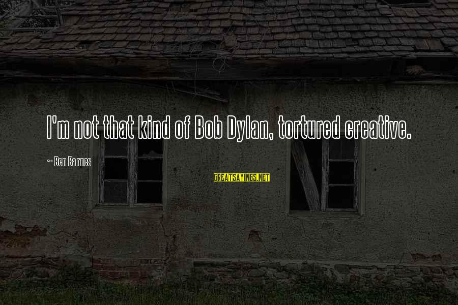 Ben Barnes Sayings By Ben Barnes: I'm not that kind of Bob Dylan, tortured creative.