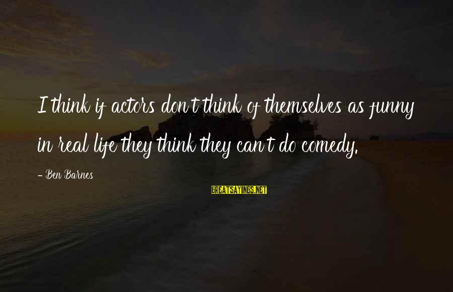 Ben Barnes Sayings By Ben Barnes: I think if actors don't think of themselves as funny in real life they think