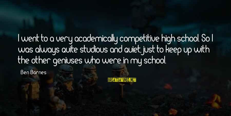 Ben Barnes Sayings By Ben Barnes: I went to a very academically competitive high school. So I was always quite studious