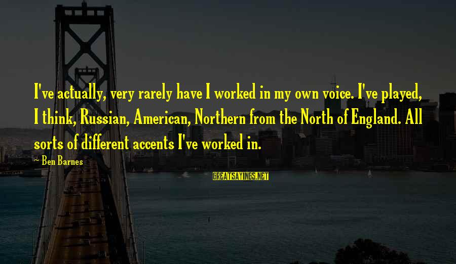 Ben Barnes Sayings By Ben Barnes: I've actually, very rarely have I worked in my own voice. I've played, I think,