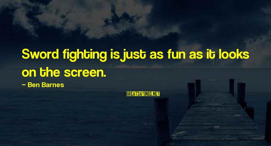 Ben Barnes Sayings By Ben Barnes: Sword fighting is just as fun as it looks on the screen.