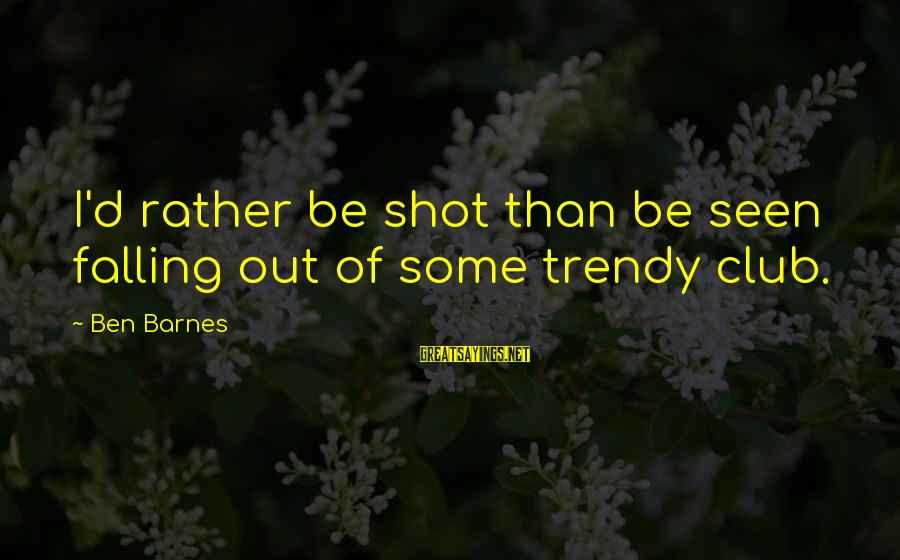 Ben Barnes Sayings By Ben Barnes: I'd rather be shot than be seen falling out of some trendy club.