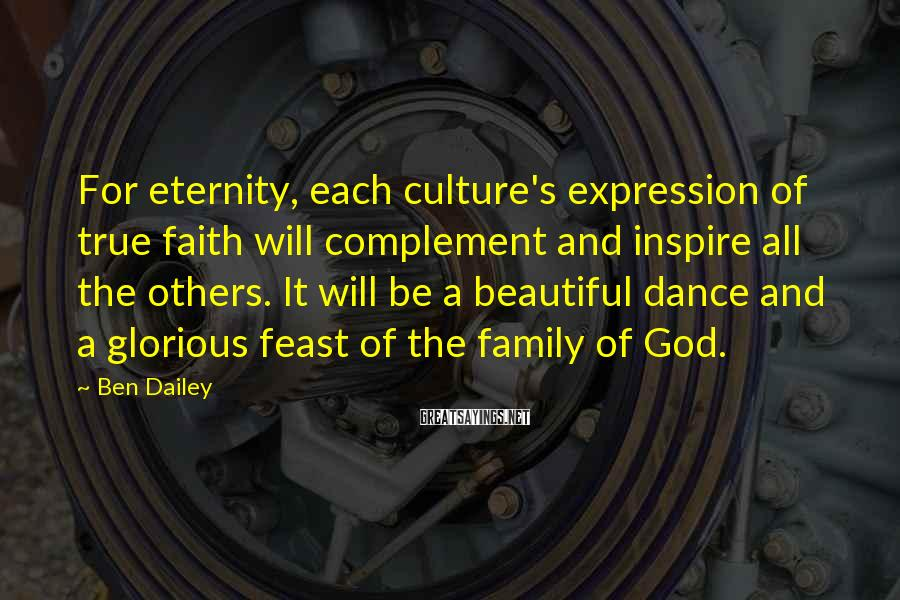 Ben Dailey Sayings: For eternity, each culture's expression of true faith will complement and inspire all the others.