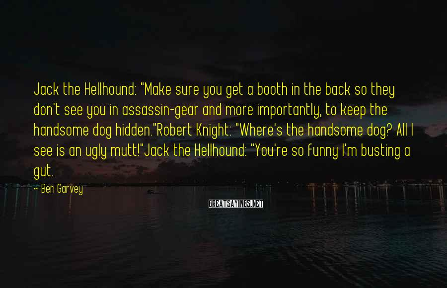 "Ben Garvey Sayings: Jack the Hellhound: ""Make sure you get a booth in the back so they don't"