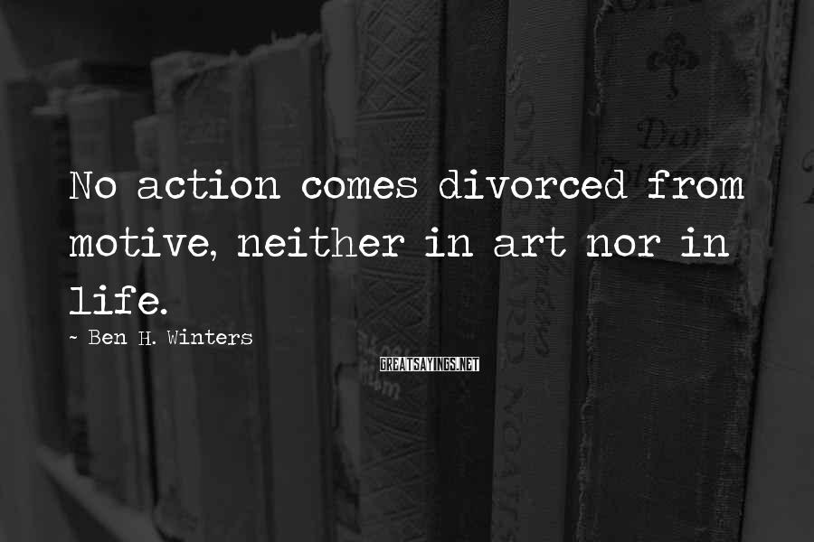 Ben H. Winters Sayings: No action comes divorced from motive, neither in art nor in life.