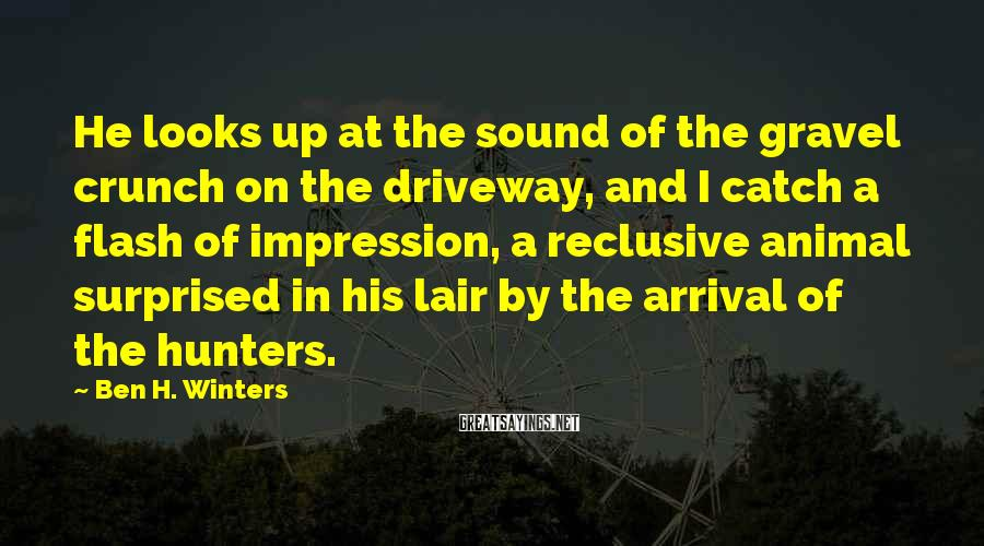 Ben H. Winters Sayings: He looks up at the sound of the gravel crunch on the driveway, and I