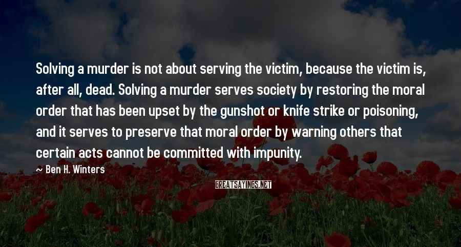 Ben H. Winters Sayings: Solving a murder is not about serving the victim, because the victim is, after all,
