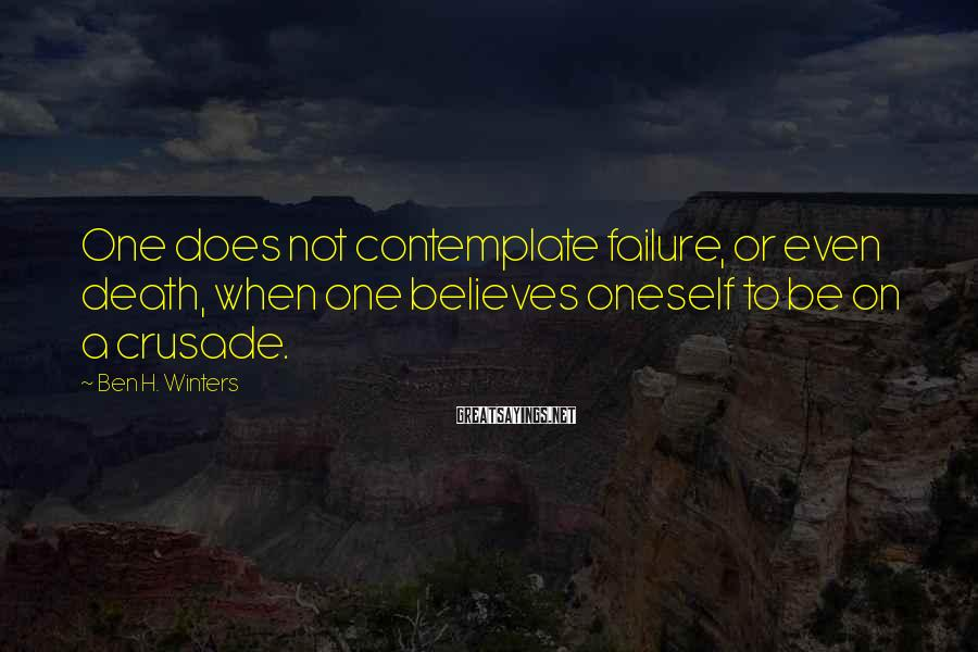 Ben H. Winters Sayings: One does not contemplate failure, or even death, when one believes oneself to be on