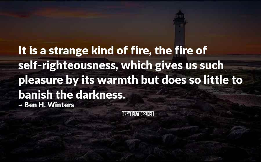 Ben H. Winters Sayings: It is a strange kind of fire, the fire of self-righteousness, which gives us such