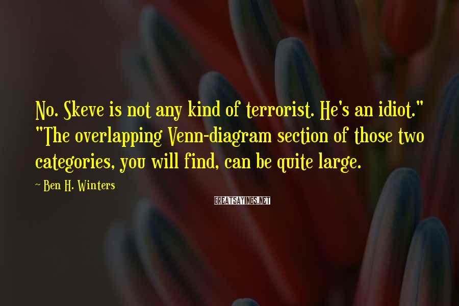 "Ben H. Winters Sayings: No. Skeve is not any kind of terrorist. He's an idiot."" ""The overlapping Venn-diagram section"