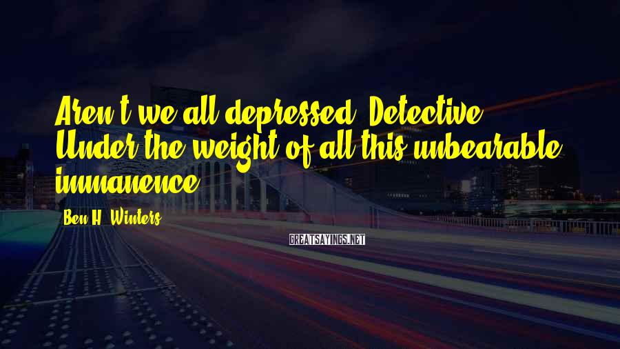 Ben H. Winters Sayings: Aren't we all depressed, Detective? Under the weight of all this unbearable immanence?