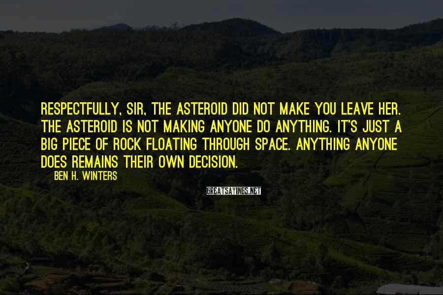 Ben H. Winters Sayings: Respectfully, sir, the asteroid did not make you leave her. The asteroid is not making