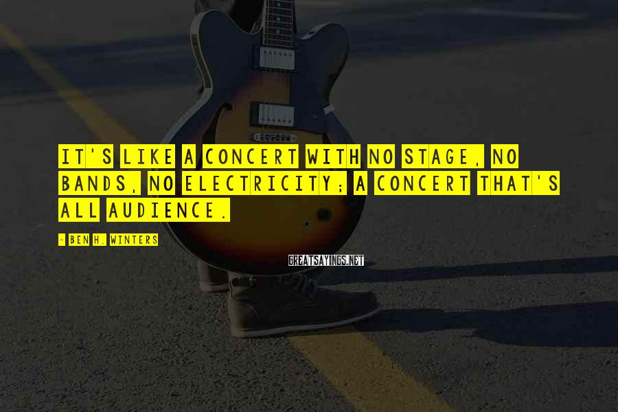 Ben H. Winters Sayings: It's like a concert with no stage, no bands, no electricity; a concert that's all