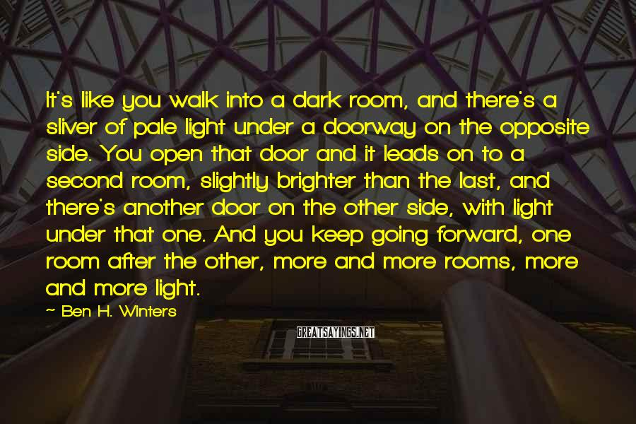 Ben H. Winters Sayings: It's like you walk into a dark room, and there's a sliver of pale light