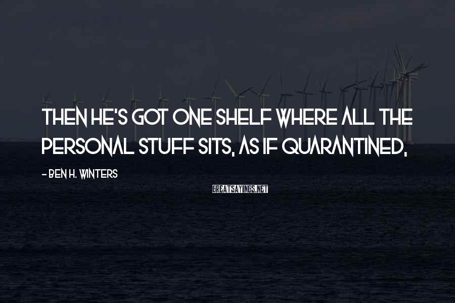 Ben H. Winters Sayings: Then he's got one shelf where all the personal stuff sits, as if quarantined,