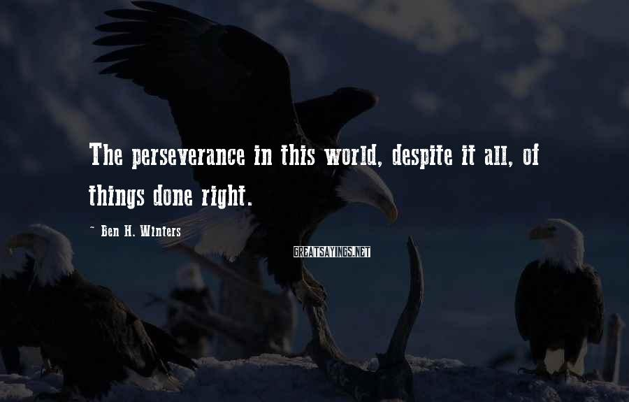 Ben H. Winters Sayings: The perseverance in this world, despite it all, of things done right.