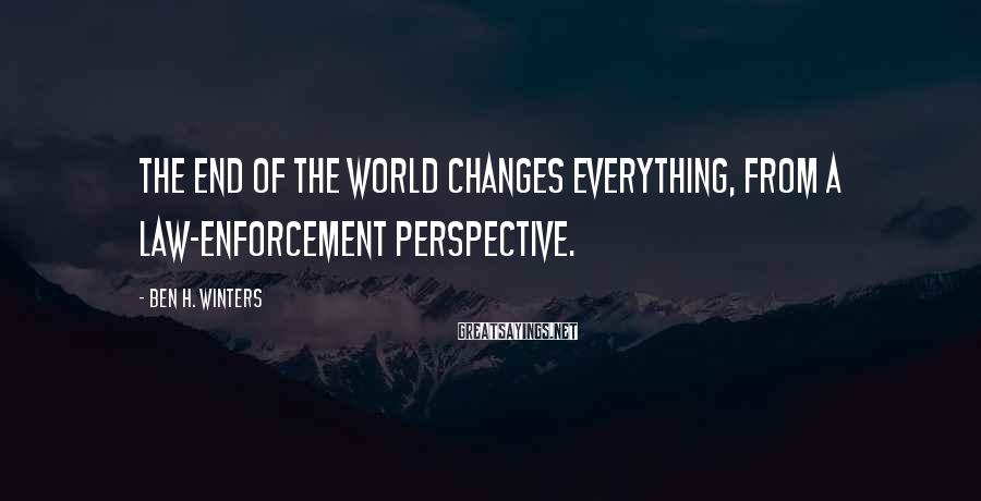 Ben H. Winters Sayings: The end of the world changes everything, from a law-enforcement perspective.