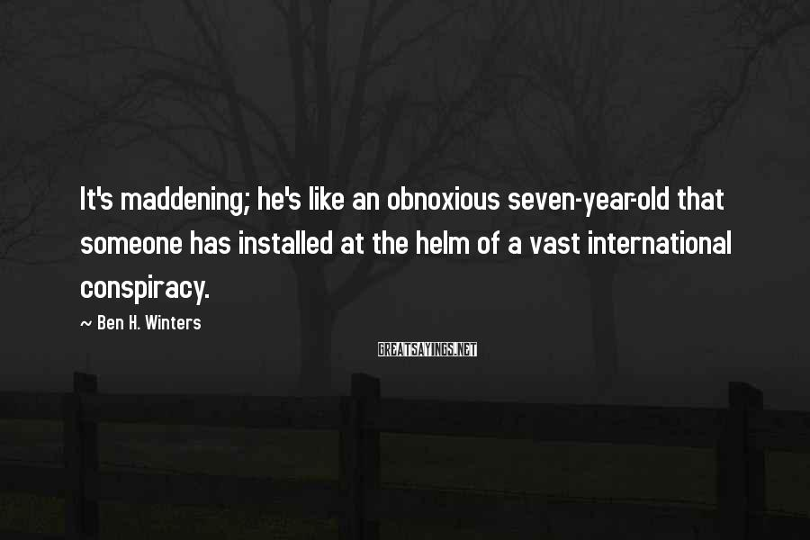 Ben H. Winters Sayings: It's maddening; he's like an obnoxious seven-year-old that someone has installed at the helm of