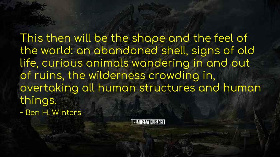 Ben H. Winters Sayings: This then will be the shape and the feel of the world: an abandoned shell,