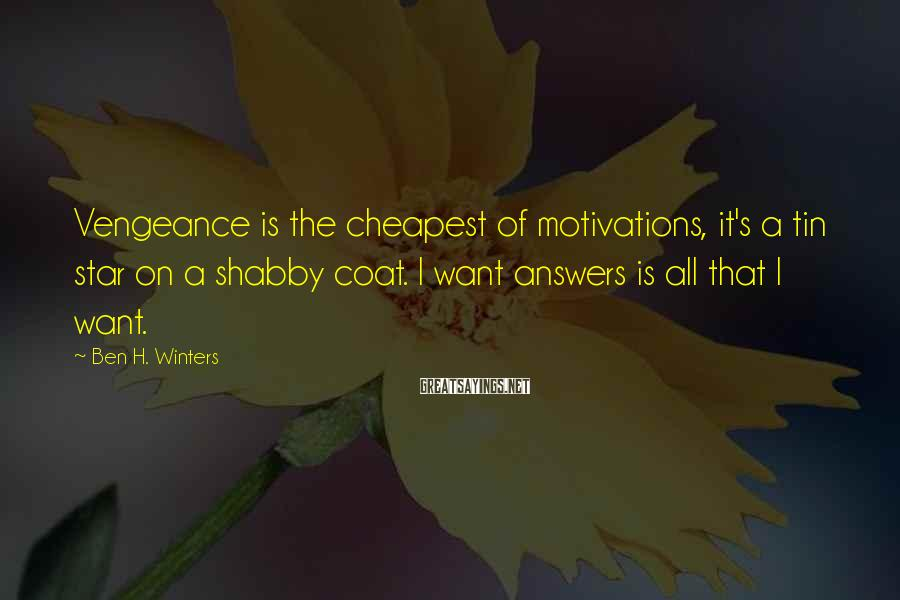 Ben H. Winters Sayings: Vengeance is the cheapest of motivations, it's a tin star on a shabby coat. I