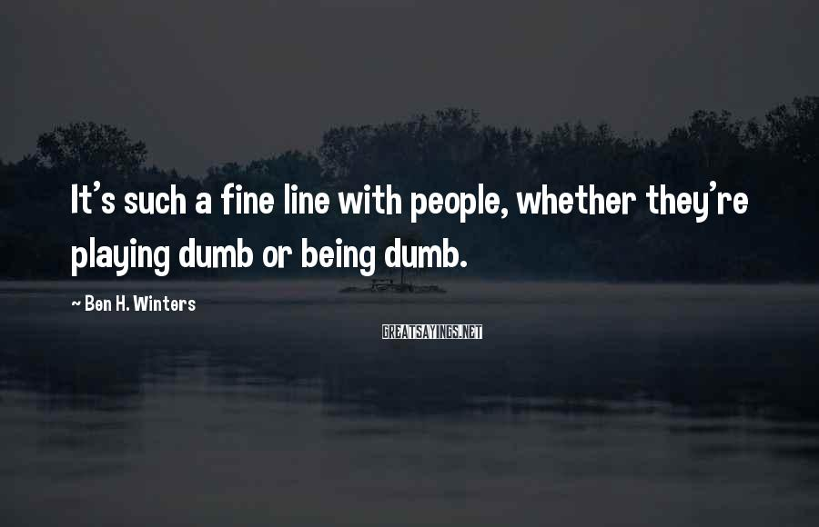 Ben H. Winters Sayings: It's such a fine line with people, whether they're playing dumb or being dumb.