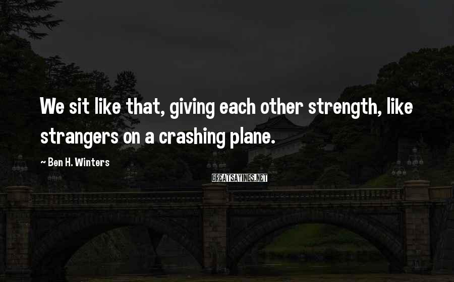 Ben H. Winters Sayings: We sit like that, giving each other strength, like strangers on a crashing plane.