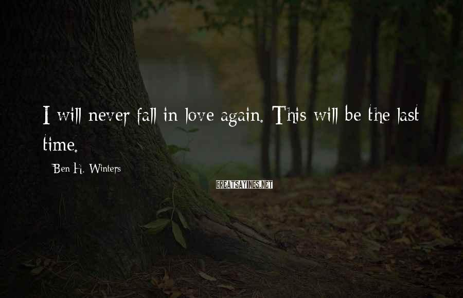 Ben H. Winters Sayings: I will never fall in love again. This will be the last time.