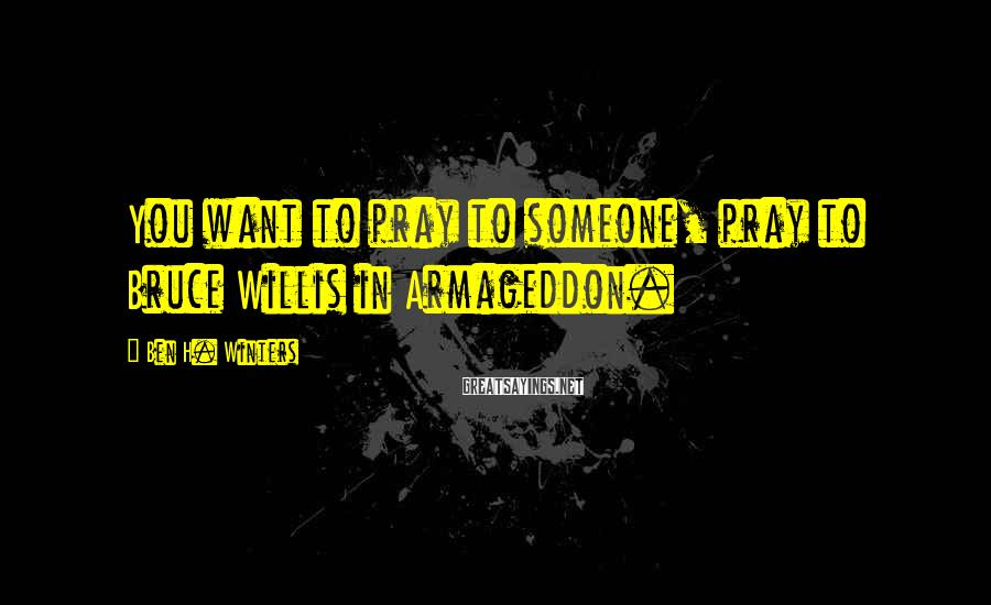 Ben H. Winters Sayings: You want to pray to someone, pray to Bruce Willis in Armageddon.
