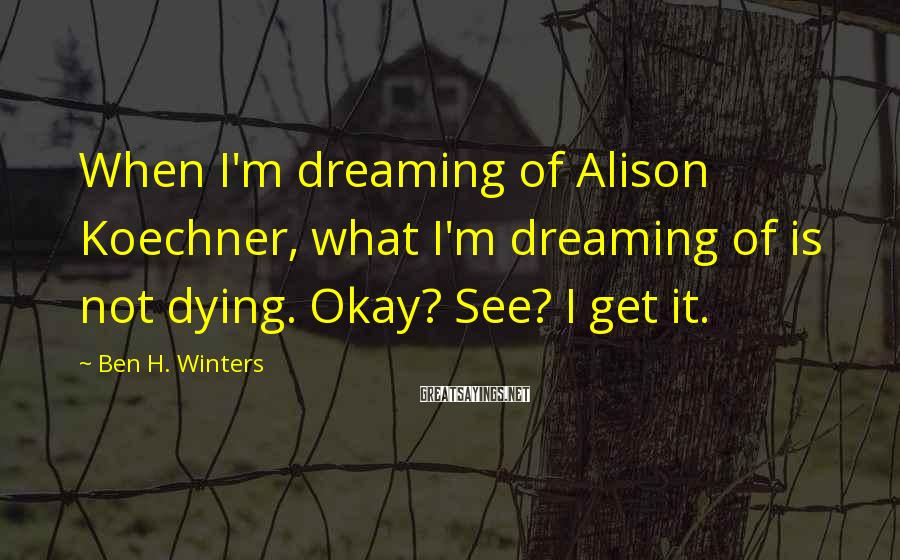 Ben H. Winters Sayings: When I'm dreaming of Alison Koechner, what I'm dreaming of is not dying. Okay? See?