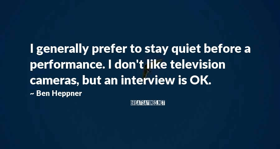 Ben Heppner Sayings: I generally prefer to stay quiet before a performance. I don't like television cameras, but