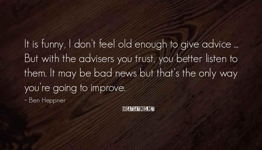 Ben Heppner Sayings: It is funny, I don't feel old enough to give advice ... But with the