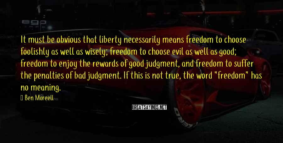 Ben Moreell Sayings: It must be obvious that liberty necessarily means freedom to choose foolishly as well as