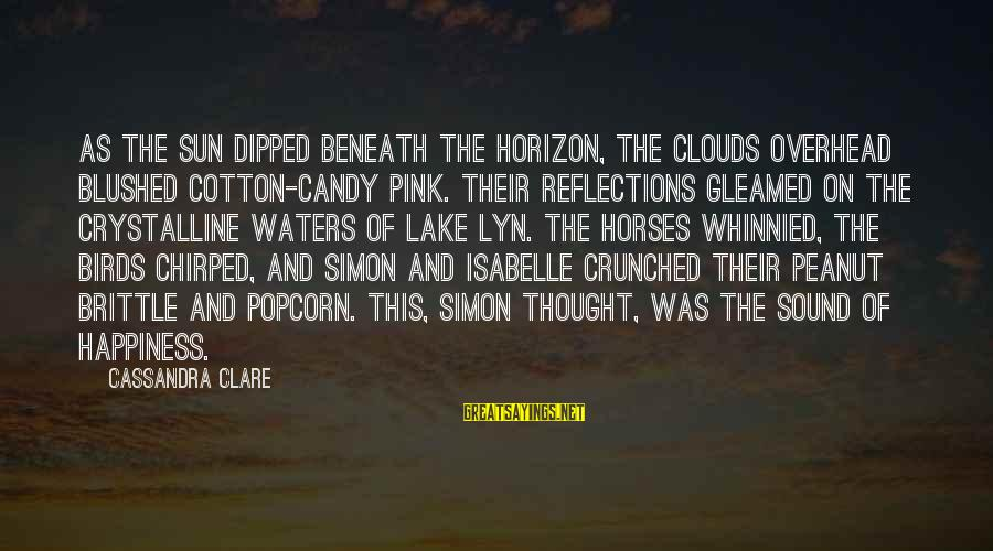 Beneath Clouds Sayings By Cassandra Clare: As the sun dipped beneath the horizon, the clouds overhead blushed cotton-candy pink. Their reflections