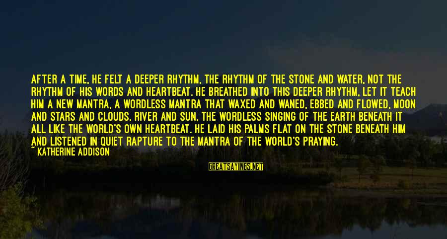 Beneath Clouds Sayings By Katherine Addison: After a time, he felt a deeper rhythm, the rhythm of the stone and water,
